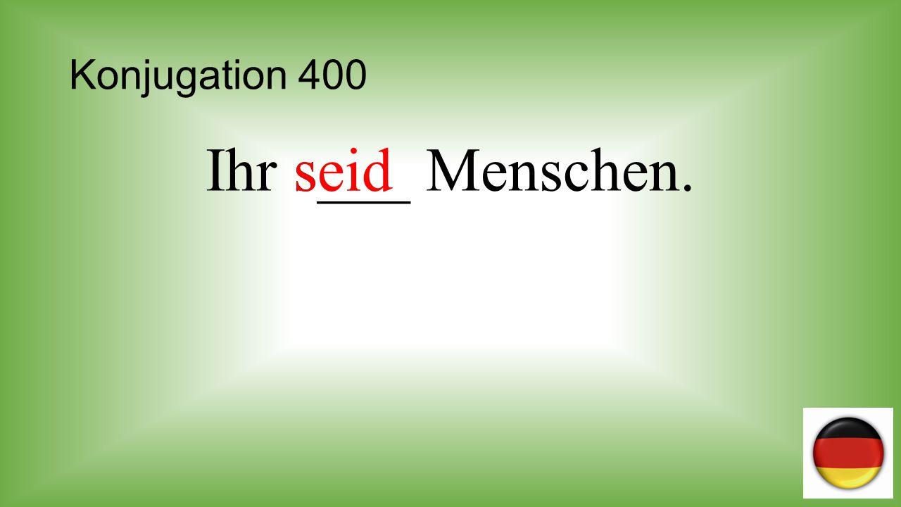 Konjugation 400 Ihr s___ Menschen. seid