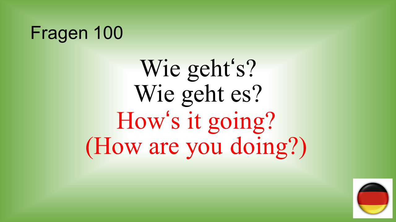 Wie geht's Wie geht es How's it going (How are you doing )
