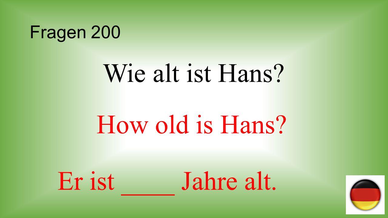 Fragen 200 Wie alt ist Hans How old is Hans Er ist ____ Jahre alt.