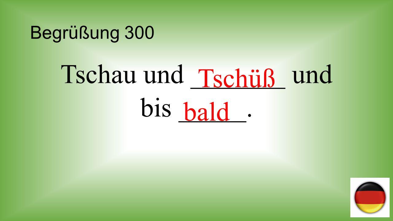 Tschau und _______ und bis _____.