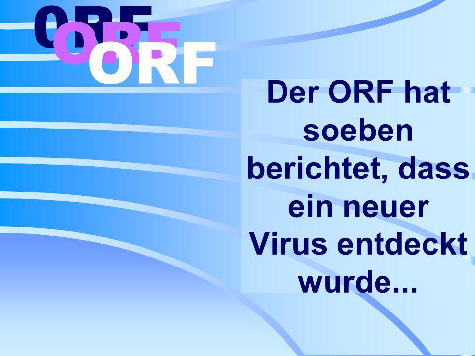 Der ORF hat soeben berichtet, dass ein neuer Virus entdeckt wurde...