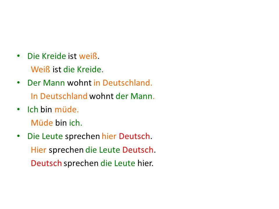 Die Kreide ist weiß. Weiß ist die Kreide. Der Mann wohnt in Deutschland. In Deutschland wohnt der Mann.