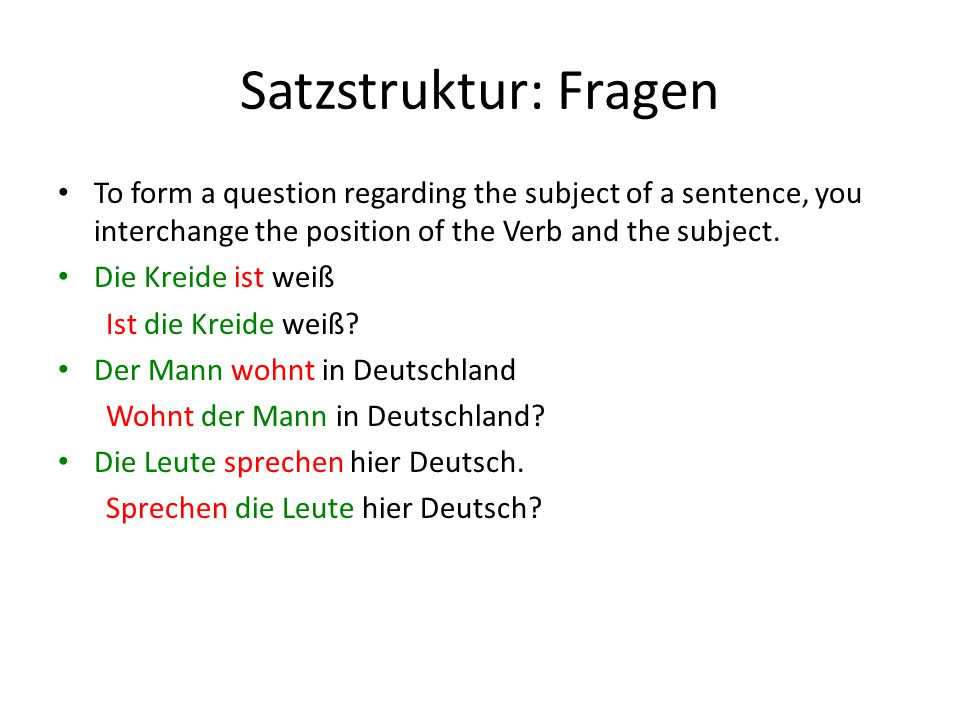 Satzstruktur: Fragen To form a question regarding the subject of a sentence, you interchange the position of the Verb and the subject.