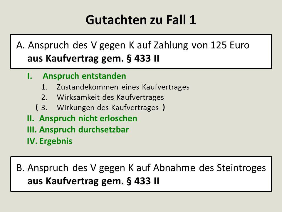 Gutachten zu Fall 1 A. Anspruch des V gegen K auf Zahlung von 125 Euro aus Kaufvertrag gem. § 433 II.