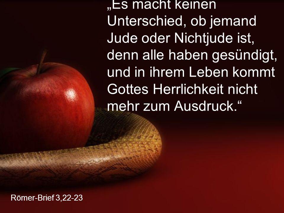 """""""Es macht keinen Unterschied, ob jemand Jude oder Nichtjude ist, denn alle haben gesündigt, und in ihrem Leben kommt Gottes Herrlichkeit nicht mehr zum Ausdruck."""
