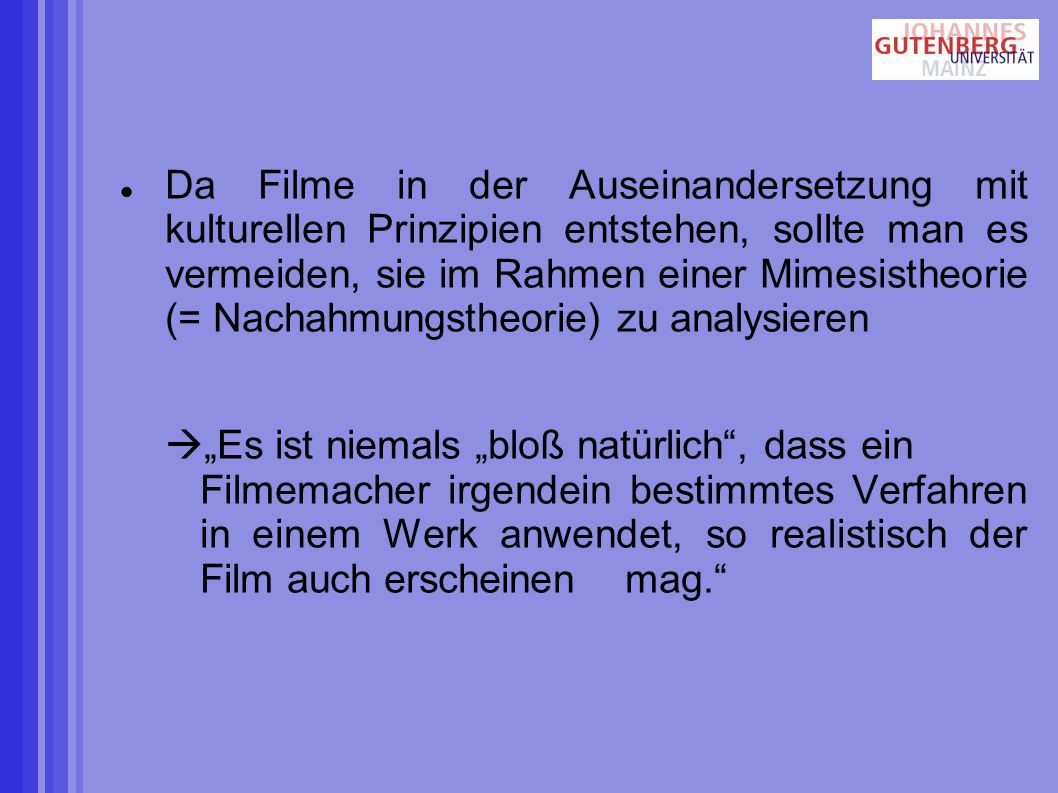 Da Filme in der Auseinandersetzung mit kulturellen Prinzipien entstehen, sollte man es vermeiden, sie im Rahmen einer Mimesistheorie (= Nachahmungstheorie) zu analysieren