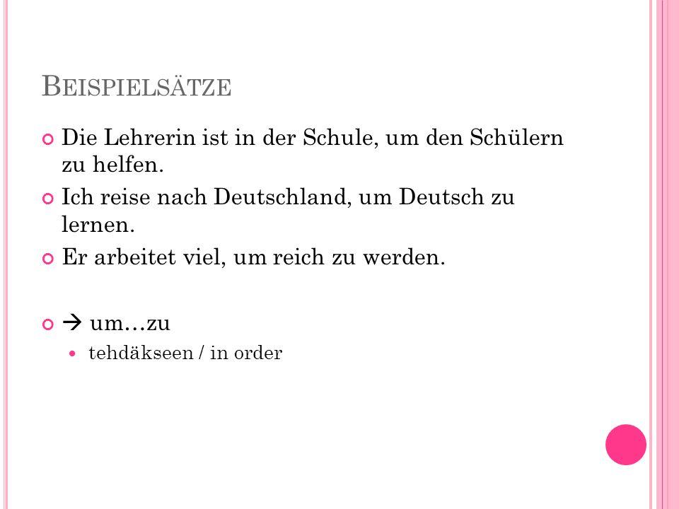 Beispielsätze Die Lehrerin ist in der Schule, um den Schülern zu helfen. Ich reise nach Deutschland, um Deutsch zu lernen.