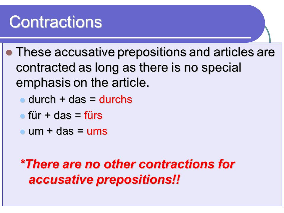 Contractions These accusative prepositions and articles are contracted as long as there is no special emphasis on the article.