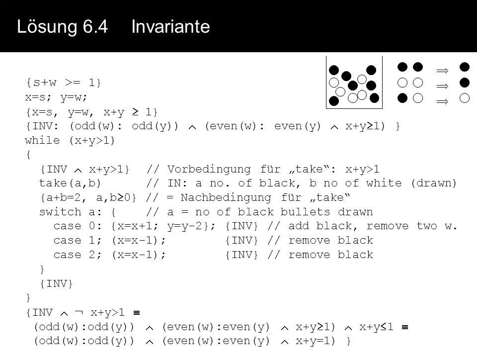 Lösung 6.4 Invariante {s+w >= 1}  x=s; y=w; {x=s, y=w, x+y  1}