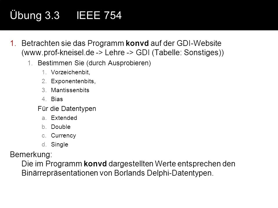 Übung 3.3 IEEE 754 Betrachten sie das Programm konvd auf der GDI-Website (www.prof-kneisel.de -> Lehre -> GDI (Tabelle: Sonstiges))