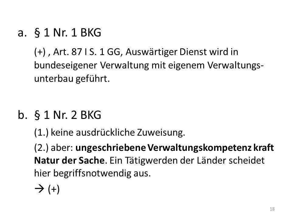 a. § 1 Nr. 1 BKG (+) , Art. 87 I S. 1 GG, Auswärtiger Dienst wird in bundeseigener Verwaltung mit eigenem Verwaltungs-unterbau geführt.