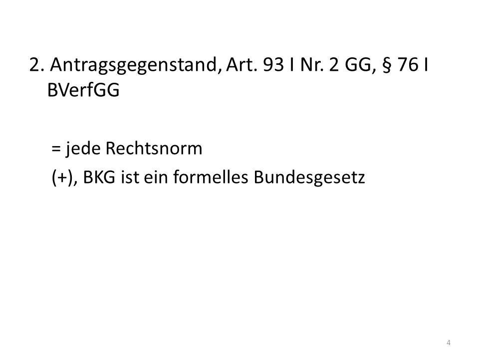 2. Antragsgegenstand, Art. 93 I Nr. 2 GG, § 76 I BVerfGG