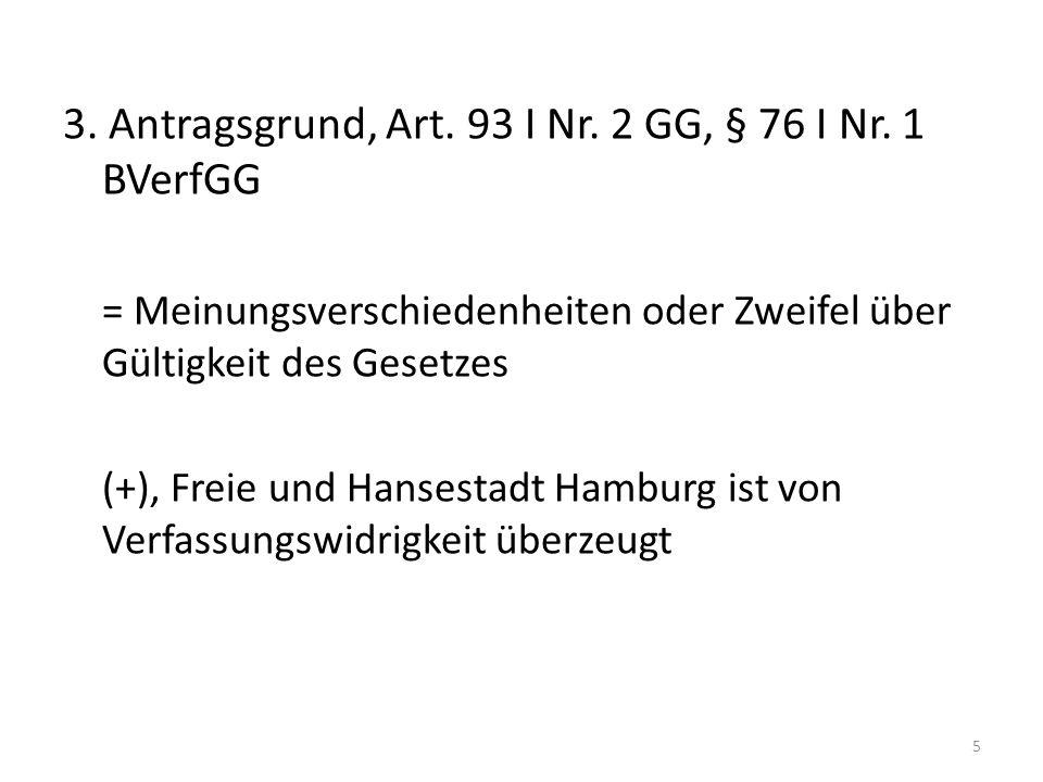 3. Antragsgrund, Art. 93 I Nr. 2 GG, § 76 I Nr. 1 BVerfGG