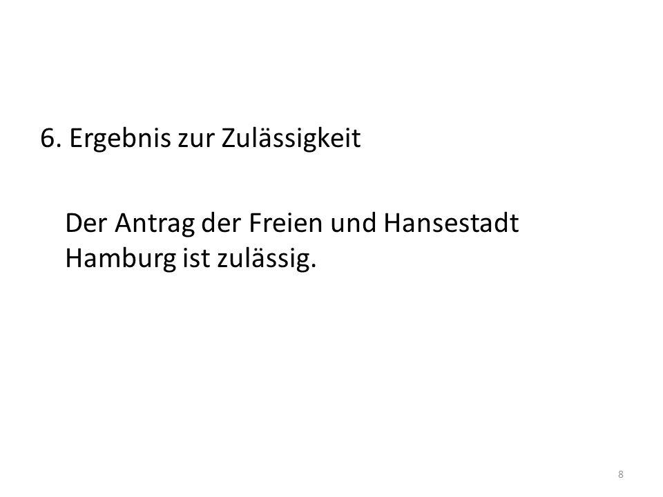 6. Ergebnis zur Zulässigkeit Der Antrag der Freien und Hansestadt Hamburg ist zulässig.