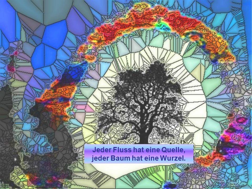 Jeder Fluss hat eine Quelle, jeder Baum hat eine Wurzel.
