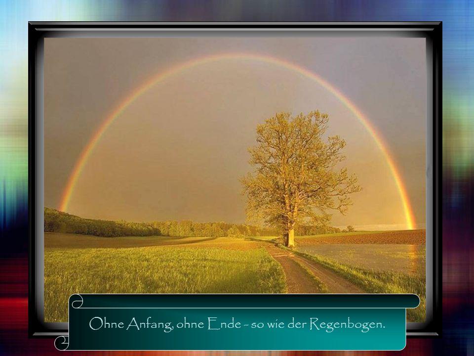 Ohne Anfang, ohne Ende - so wie der Regenbogen.