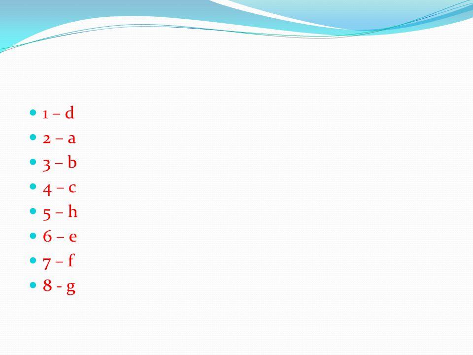 1 – d 2 – a 3 – b 4 – c 5 – h 6 – e 7 – f 8 - g