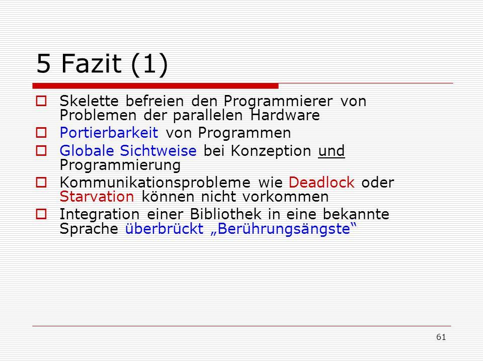 5 Fazit (1) Skelette befreien den Programmierer von Problemen der parallelen Hardware. Portierbarkeit von Programmen.