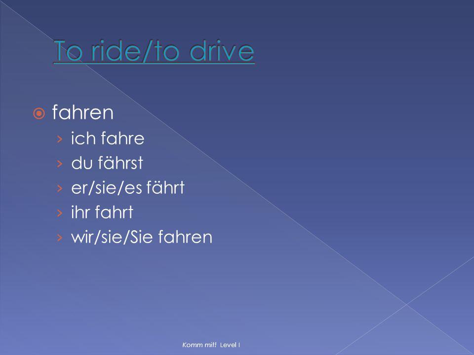 To ride/to drive fahren ich fahre du fährst er/sie/es fährt ihr fahrt