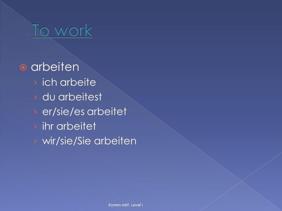 To work arbeiten ich arbeite du arbeitest er/sie/es arbeitet