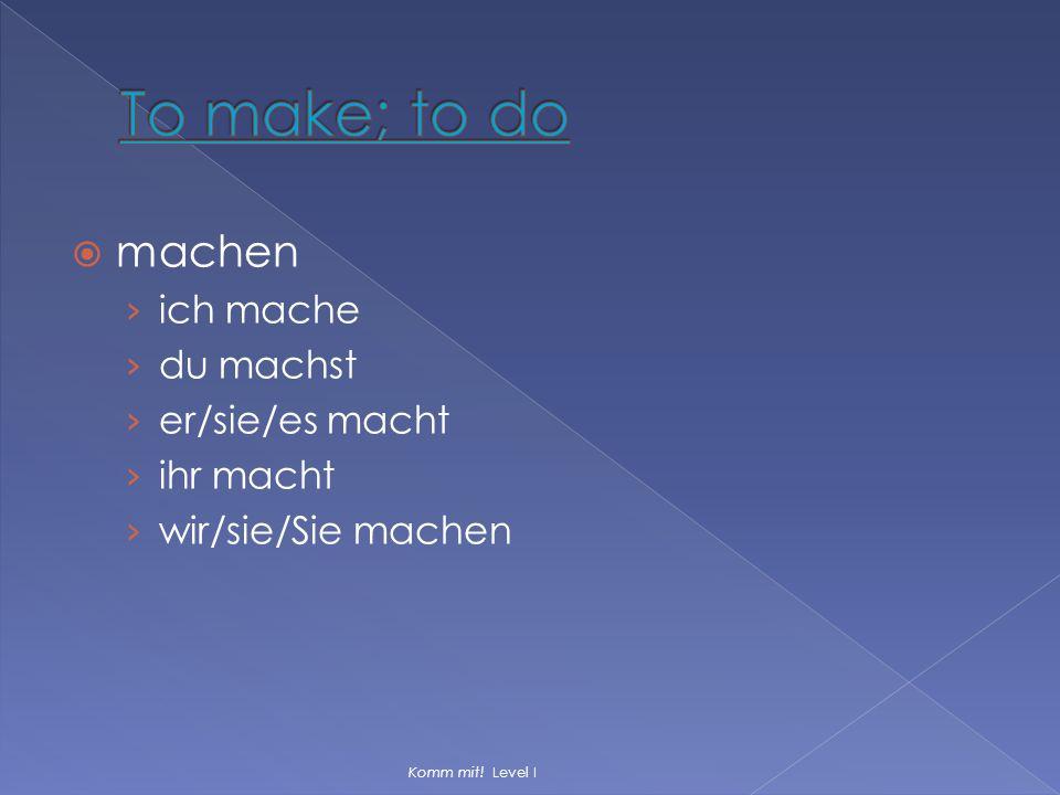 To make; to do machen ich mache du machst er/sie/es macht ihr macht