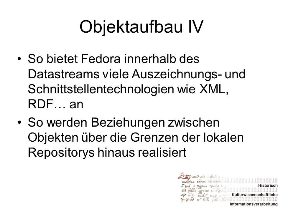 Objektaufbau IV So bietet Fedora innerhalb des Datastreams viele Auszeichnungs- und Schnittstellentechnologien wie XML, RDF… an.