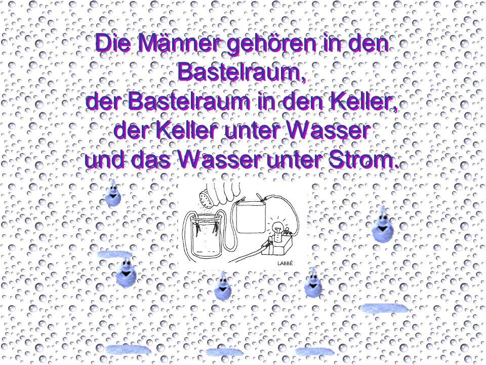 Die Männer gehören in den Bastelraum, der Bastelraum in den Keller, der Keller unter Wasser und das Wasser unter Strom.