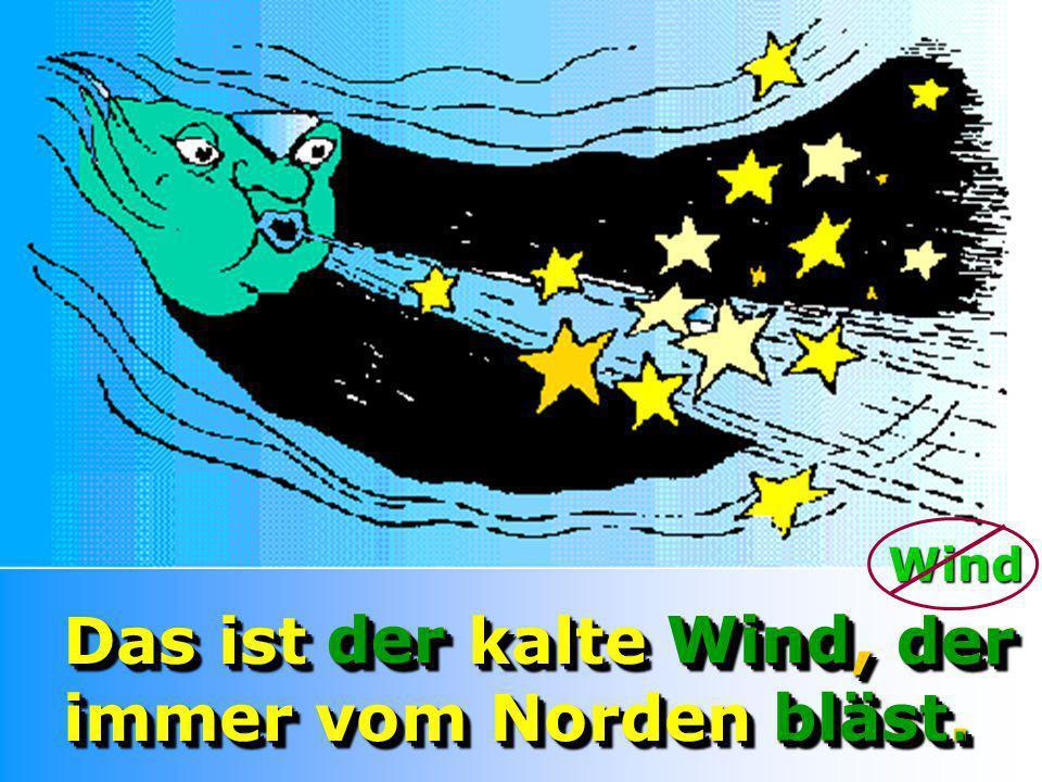 Das ist der kalte Wind, der immer vom Norden bläst. der Wind der