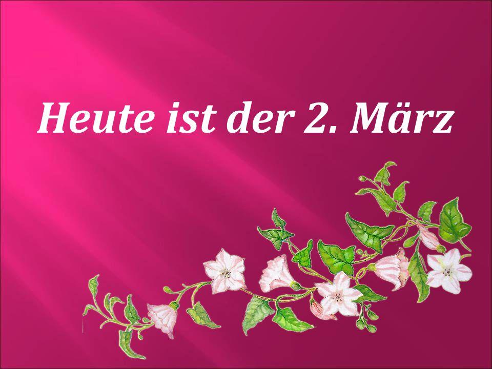 Heute ist der 2. März