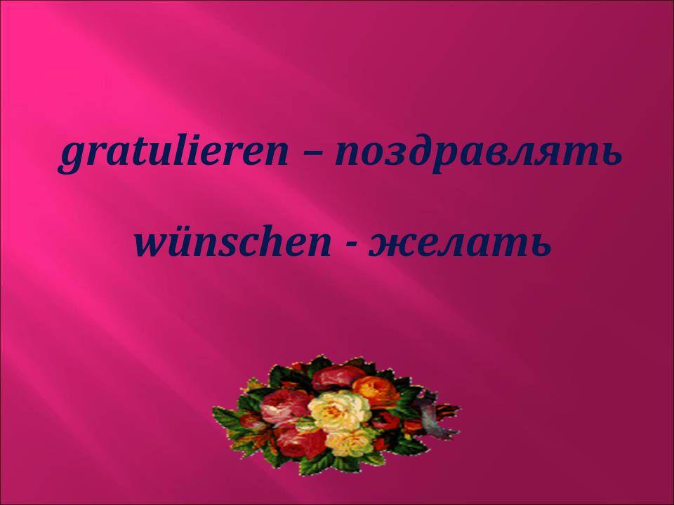 gratulieren – поздравлять wünschen - желать