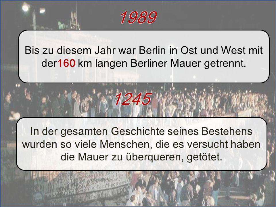 1989 Bis zu diesem Jahr war Berlin in Ost und West mit der160 km langen Berliner Mauer getrennt.