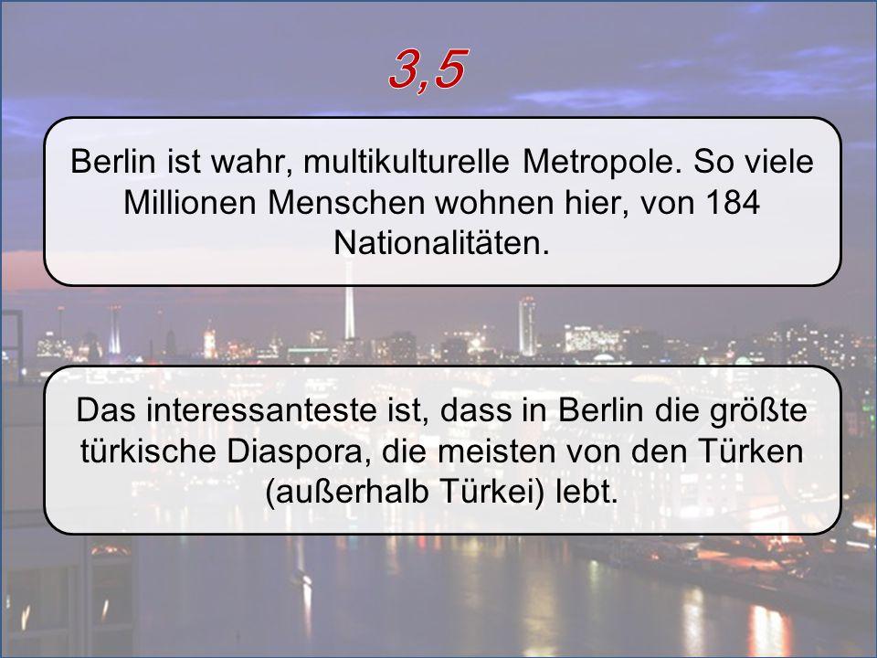 3,5 Berlin ist wahr, multikulturelle Metropole. So viele Millionen Menschen wohnen hier, von 184 Nationalitäten.