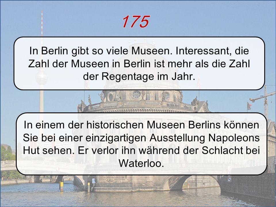 175 In Berlin gibt so viele Museen. Interessant, die Zahl der Museen in Berlin ist mehr als die Zahl der Regentage im Jahr.