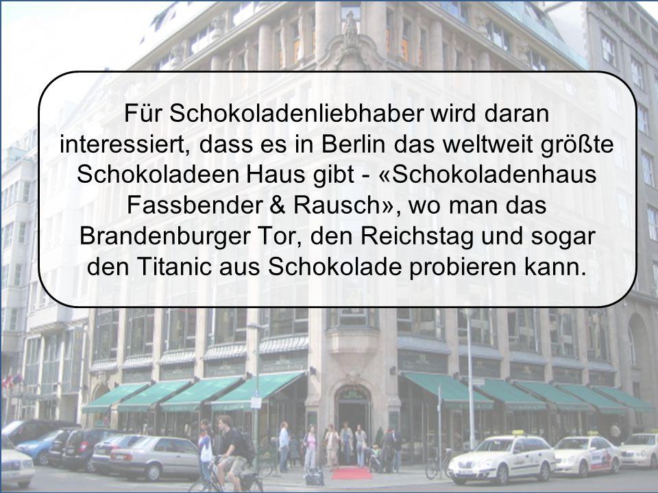 Für Schokoladenliebhaber wird daran interessiert, dass es in Berlin das weltweit größte Schokoladeen Haus gibt - «Schokoladenhaus Fassbender & Rausch», wo man das Brandenburger Tor, den Reichstag und sogar den Titanic aus Schokolade probieren kann.
