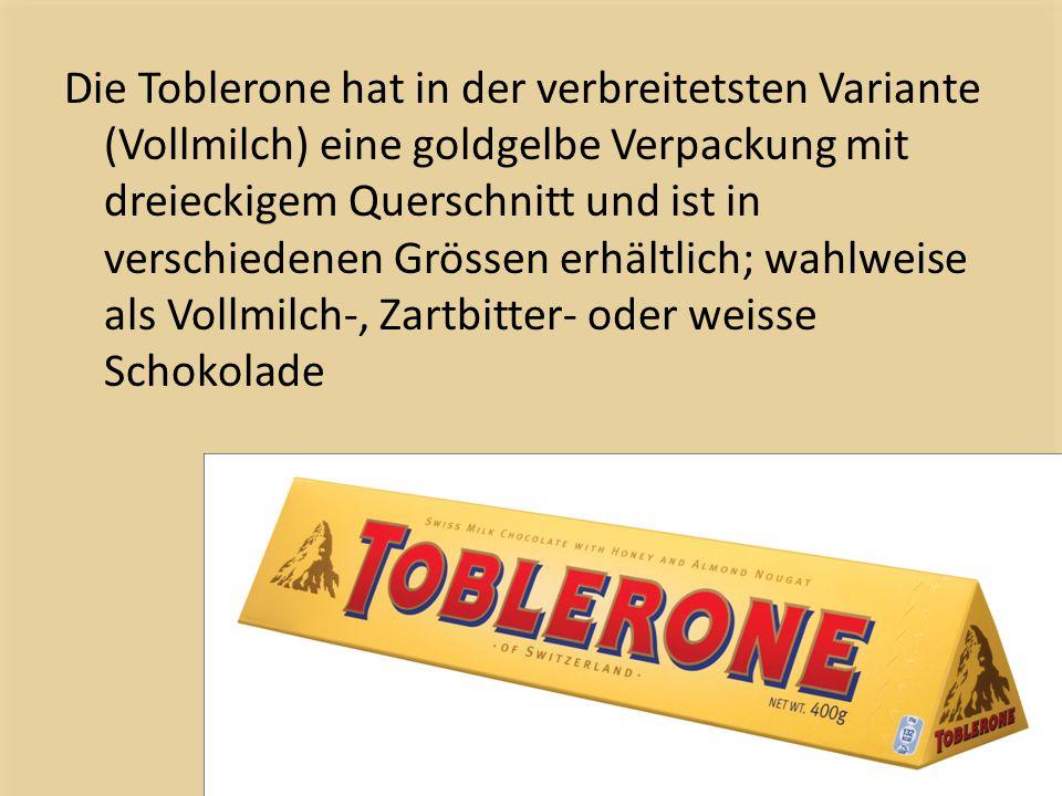 Die Toblerone hat in der verbreitetsten Variante (Vollmilch) eine goldgelbe Verpackung mit dreieckigem Querschnitt und ist in verschiedenen Grössen erhältlich; wahlweise als Vollmilch-, Zartbitter- oder weisse Schokolade