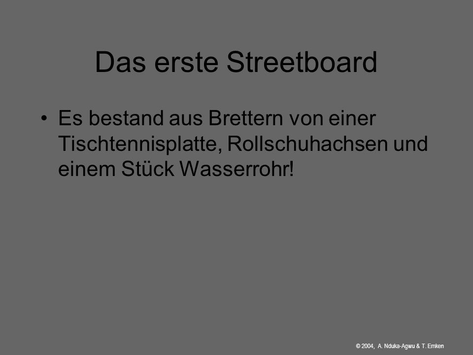 Das erste Streetboard Es bestand aus Brettern von einer Tischtennisplatte, Rollschuhachsen und einem Stück Wasserrohr!