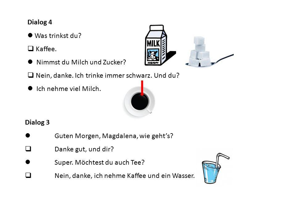 Dialog 4  Was trinkst du  Kaffee.  Nimmst du Milch und Zucker  Nein, danke. Ich trinke immer schwarz. Und du