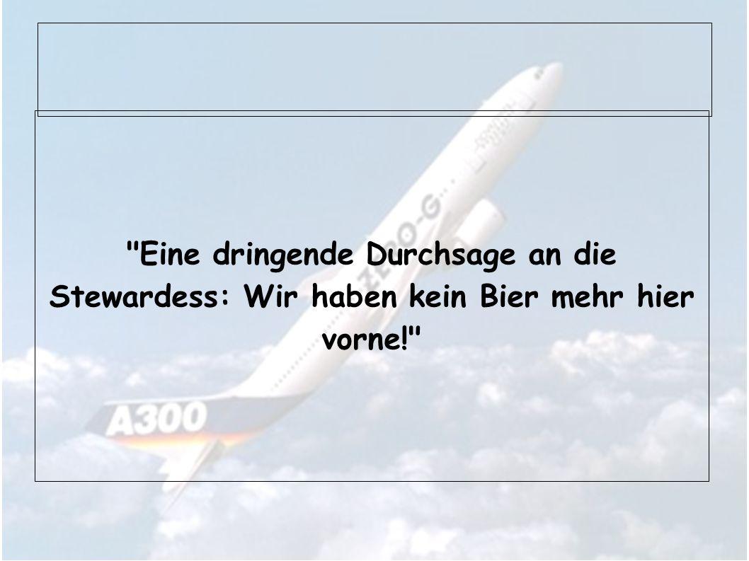Eine dringende Durchsage an die Stewardess: Wir haben kein Bier mehr hier vorne!