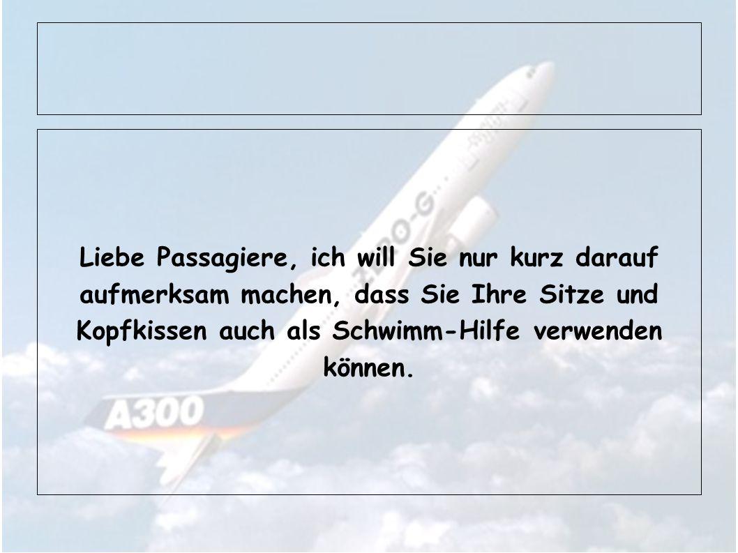 Liebe Passagiere, ich will Sie nur kurz darauf aufmerksam machen, dass Sie Ihre Sitze und Kopfkissen auch als Schwimm-Hilfe verwenden können.