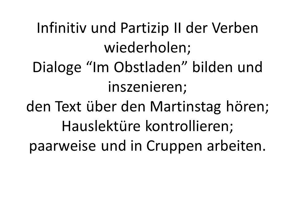 Infinitiv und Partizip II der Verben wiederholen; Dialoge Im Obstladen bilden und inszenieren; den Text über den Martinstag hören; Hauslektüre kontrollieren; paarweise und in Cruppen arbeiten.