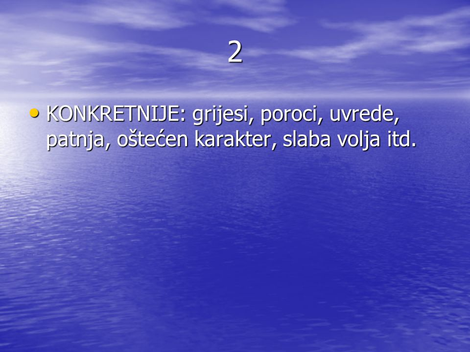 2 KONKRETNIJE: grijesi, poroci, uvrede, patnja, oštećen karakter, slaba volja itd.
