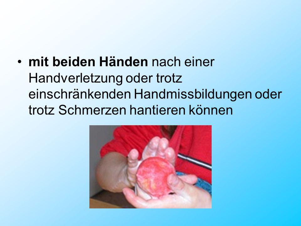 mit beiden Händen nach einer Handverletzung oder trotz einschränkenden Handmissbildungen oder trotz Schmerzen hantieren können