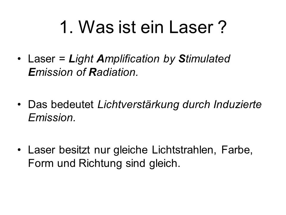1. Was ist ein Laser Laser = Light Amplification by Stimulated Emission of Radiation. Das bedeutet Lichtverstärkung durch Induzierte Emission.