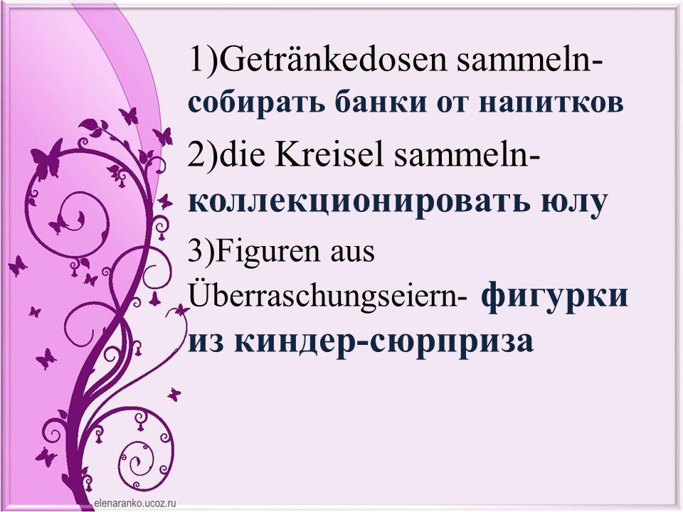 1)Getränkedosen sammeln- собирать банки от напитков