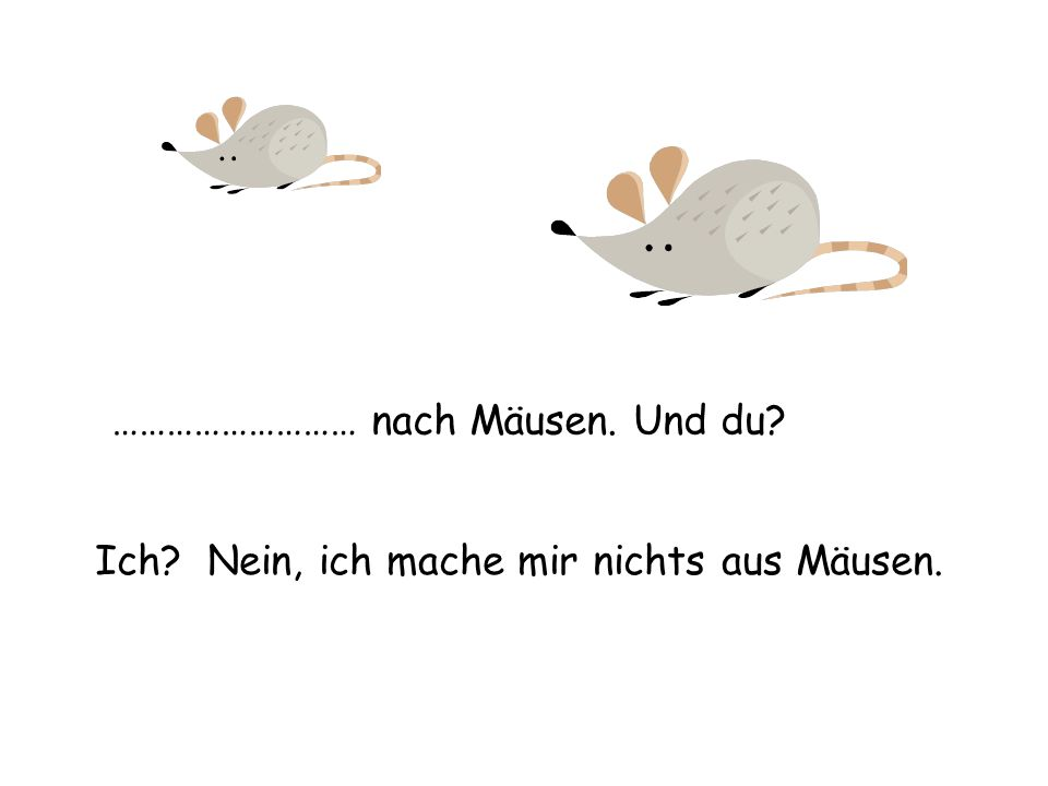 ……………………… nach Mäusen. Und du