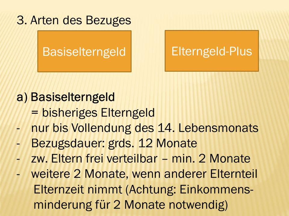 3. Arten des Bezuges a) Basiselterngeld. = bisheriges Elterngeld. - nur bis Vollendung des 14. Lebensmonats.