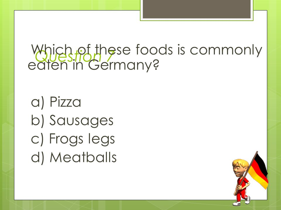 Question 7 Which of these foods is commonly eaten in Germany.