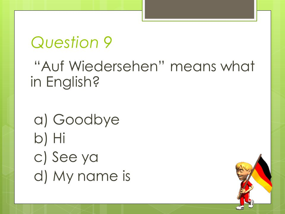 Question 9 Auf Wiedersehen means what in English a) Goodbye b) Hi c) See ya d) My name is