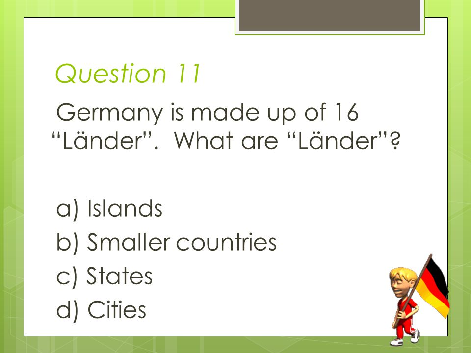 Question 11 Germany is made up of 16 Länder . What are Länder .