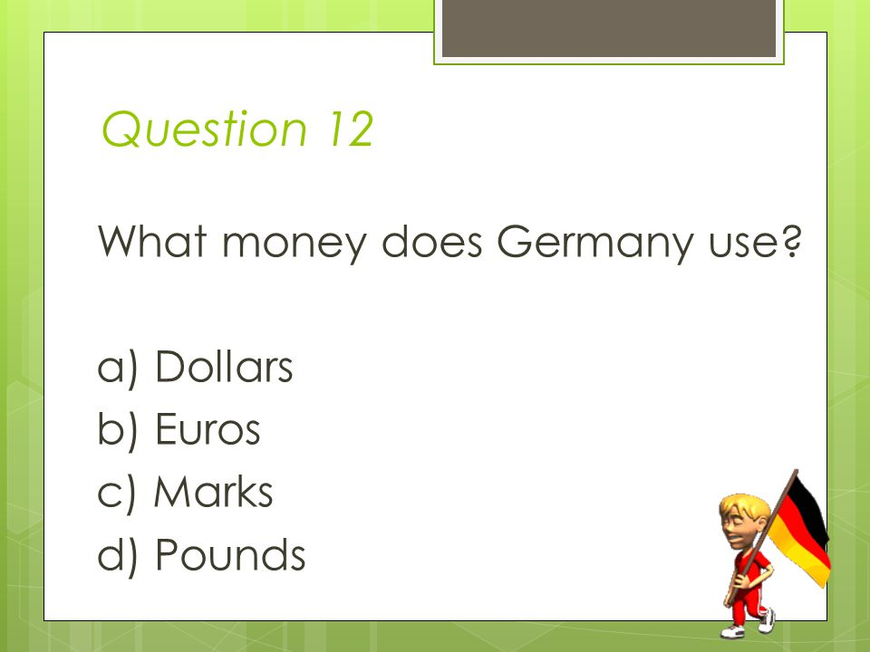 Question 12 What money does Germany use a) Dollars b) Euros c) Marks d) Pounds